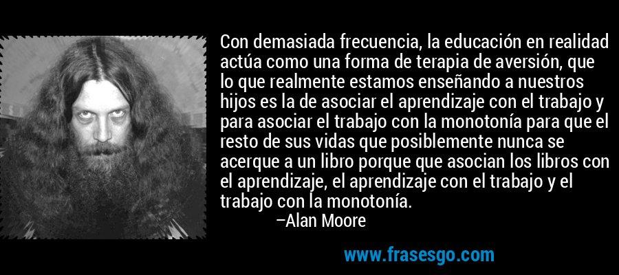 Con demasiada frecuencia, la educación en realidad actúa como una forma de terapia de aversión, que lo que realmente estamos enseñando a nuestros hijos es la de asociar el aprendizaje con el trabajo y para asociar el trabajo con la monotonía para que el resto de sus vidas que posiblemente nunca se acerque a un libro porque que asocian los libros con el aprendizaje, el aprendizaje con el trabajo y el trabajo con la monotonía. – Alan Moore