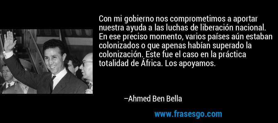Con mi gobierno nos comprometimos a aportar nuestra ayuda a las luchas de liberación nacional. En ese preciso momento, varios países aún estaban colonizados o que apenas habían superado la colonización. Este fue el caso en la práctica totalidad de África. Los apoyamos. – Ahmed Ben Bella