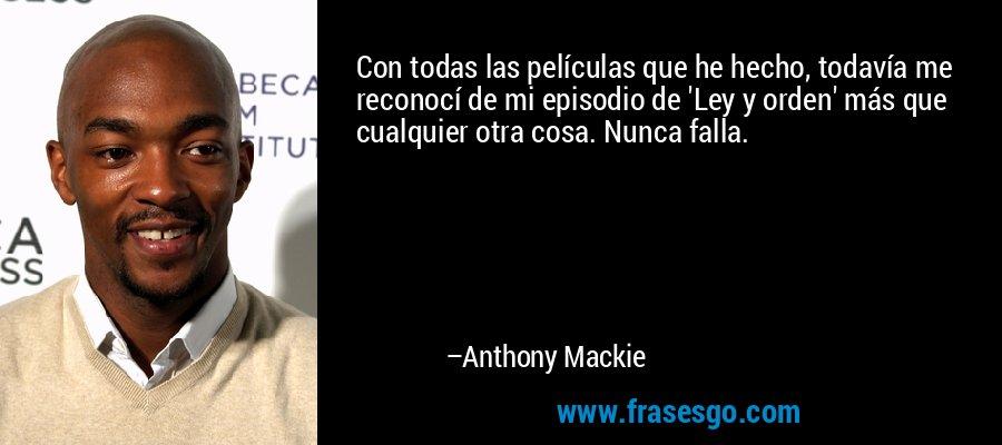 Con todas las películas que he hecho, todavía me reconocí de mi episodio de 'Ley y orden' más que cualquier otra cosa. Nunca falla. – Anthony Mackie