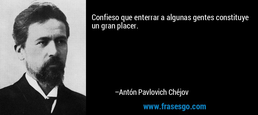 Confieso que enterrar a algunas gentes constituye un gran placer. – Antón Pavlovich Chéjov