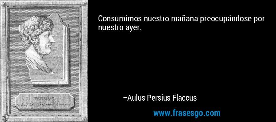 Consumimos nuestro mañana preocupándose por nuestro ayer. – Aulus Persius Flaccus
