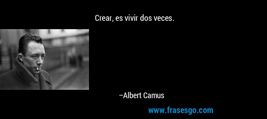 Crear, es vivir dos veces. – Albert Camus