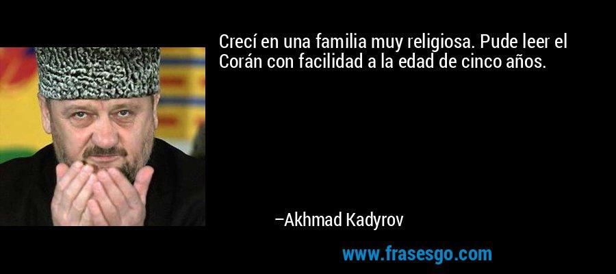 Crecí en una familia muy religiosa. Pude leer el Corán con facilidad a la edad de cinco años. – Akhmad Kadyrov