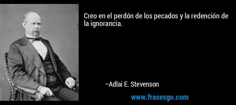 Creo en el perdón de los pecados y la redención de la ignorancia. – Adlai E. Stevenson