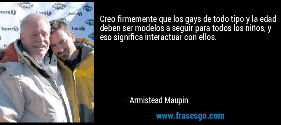 Creo firmemente que los gays de todo tipo y la edad deben ser modelos a seguir para todos los niños, y eso significa interactuar con ellos. – Armistead Maupin