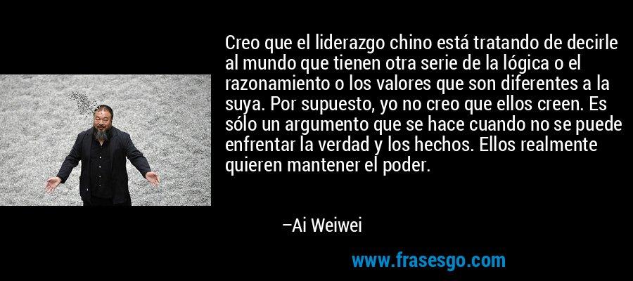 Creo que el liderazgo chino está tratando de decirle al mundo que tienen otra serie de la lógica o el razonamiento o los valores que son diferentes a la suya. Por supuesto, yo no creo que ellos creen. Es sólo un argumento que se hace cuando no se puede enfrentar la verdad y los hechos. Ellos realmente quieren mantener el poder. – Ai Weiwei