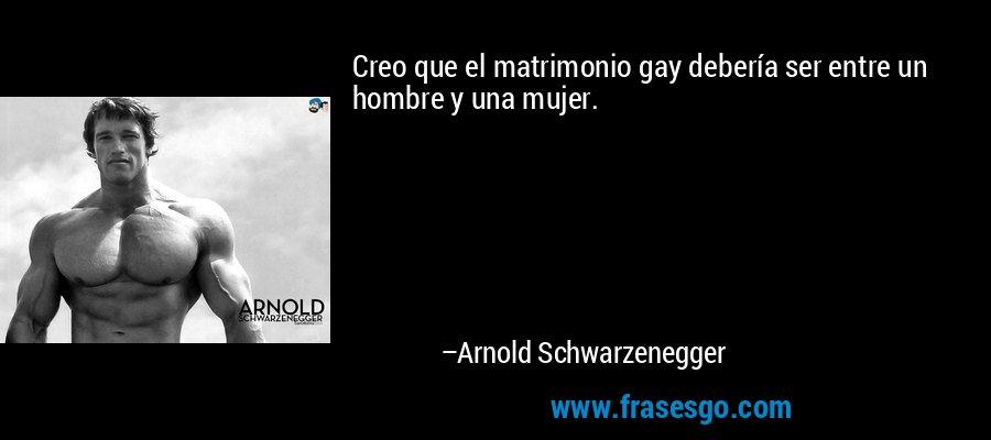 Creo que el matrimonio gay debería ser entre un hombre y una mujer. – Arnold Schwarzenegger