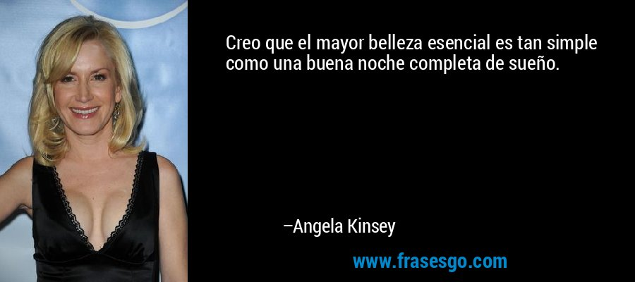 Creo que el mayor belleza esencial es tan simple como una buena noche completa de sueño. – Angela Kinsey