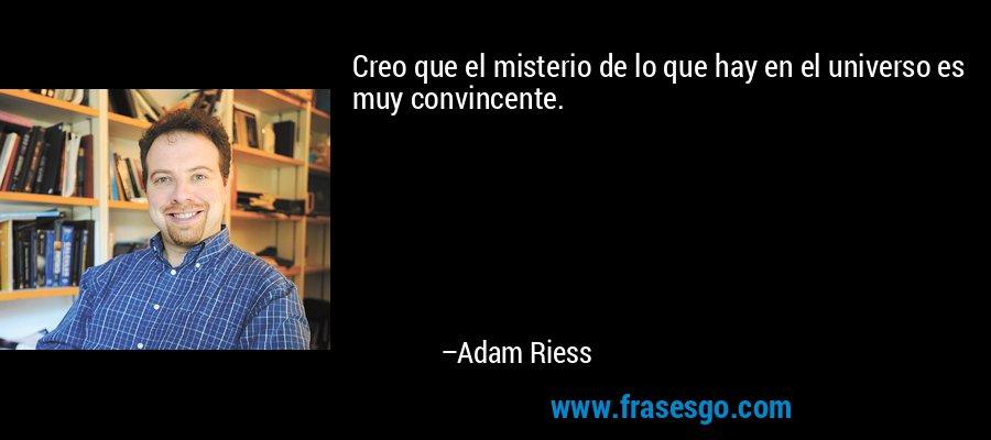 Creo que el misterio de lo que hay en el universo es muy convincente. – Adam Riess