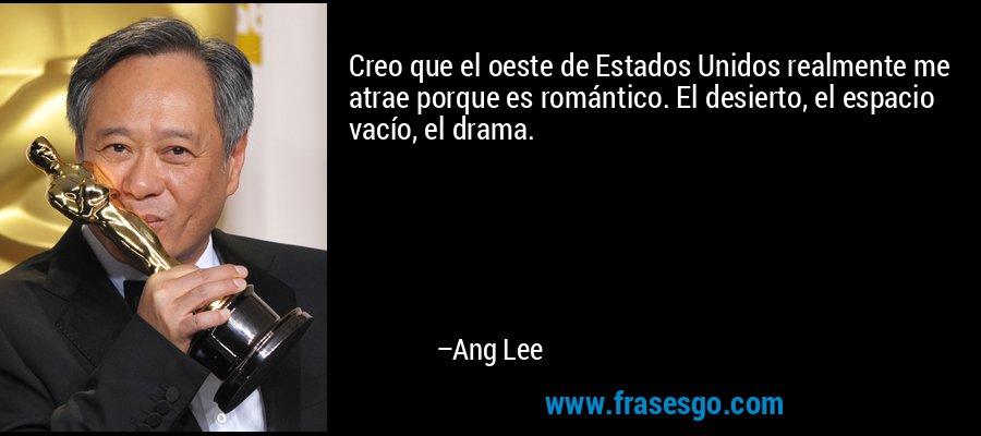 Creo que el oeste de Estados Unidos realmente me atrae porque es romántico. El desierto, el espacio vacío, el drama. – Ang Lee