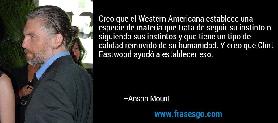 Creo que el Western Americana establece una especie de materia que trata de seguir su instinto o siguiendo sus instintos y que tiene un tipo de calidad removido de su humanidad. Y creo que Clint Eastwood ayudó a establecer eso. – Anson Mount