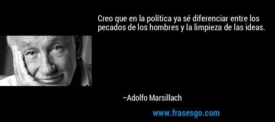 Creo que en la política ya sé diferenciar entre los pecados de los hombres y la limpieza de las ideas. – Adolfo Marsillach