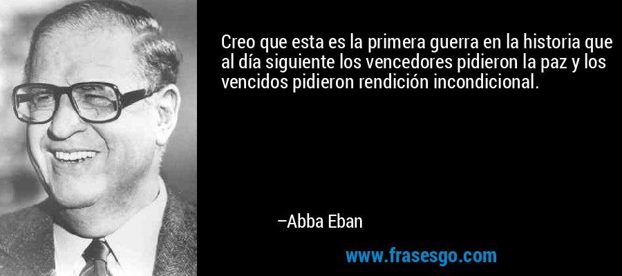 Creo que esta es la primera guerra en la historia que al día siguiente los vencedores pidieron la paz y los vencidos pidieron rendición incondicional. – Abba Eban