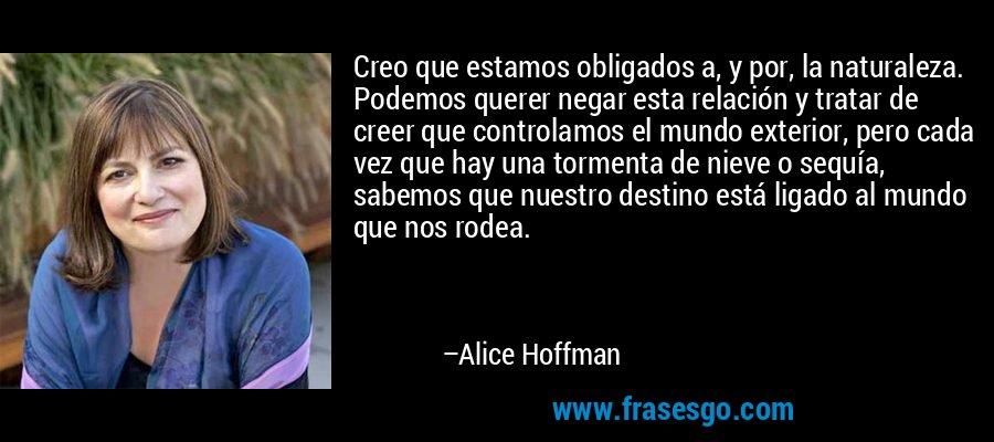 Creo que estamos obligados a, y por, la naturaleza. Podemos querer negar esta relación y tratar de creer que controlamos el mundo exterior, pero cada vez que hay una tormenta de nieve o sequía, sabemos que nuestro destino está ligado al mundo que nos rodea. – Alice Hoffman