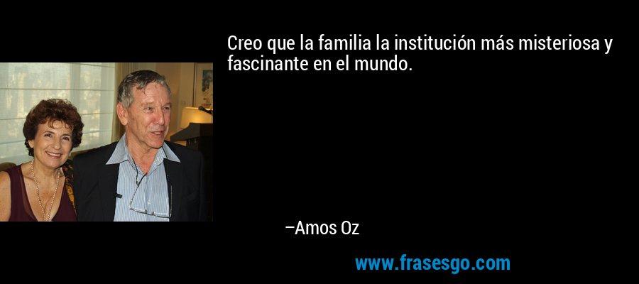 Creo que la familia la institución más misteriosa y fascinante en el mundo. – Amos Oz