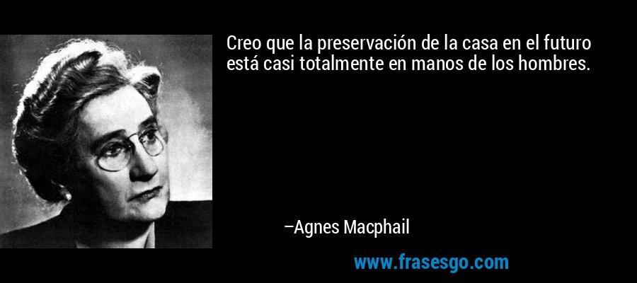 Creo que la preservación de la casa en el futuro está casi totalmente en manos de los hombres. – Agnes Macphail