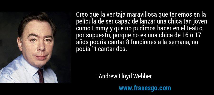 Creo que la ventaja maravillosa que tenemos en la película de ser capaz de lanzar una chica tan joven como Emmy y que no pudimos hacer en el teatro, por supuesto, porque no es una chica de 16 o 17 años podría cantar 8 funciones a la semana, no podía ' t cantar dos. – Andrew Lloyd Webber