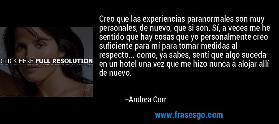 Creo que las experiencias paranormales son muy personales, de nuevo, que si son. Sí, a veces me he sentido que hay cosas que yo personalmente creo suficiente para mí para tomar medidas al respecto... como, ya sabes, sentí que algo suceda en un hotel una vez que me hizo nunca a alojar allí de nuevo. – Andrea Corr