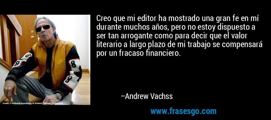 Creo que mi editor ha mostrado una gran fe en mí durante muchos años, pero no estoy dispuesto a ser tan arrogante como para decir que el valor literario a largo plazo de mi trabajo se compensará por un fracaso financiero. – Andrew Vachss