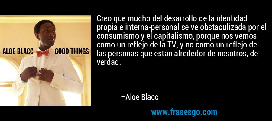 Creo que mucho del desarrollo de la identidad propia e interna-personal se ve obstaculizada por el consumismo y el capitalismo, porque nos vemos como un reflejo de la TV, y no como un reflejo de las personas que están alrededor de nosotros, de verdad. – Aloe Blacc