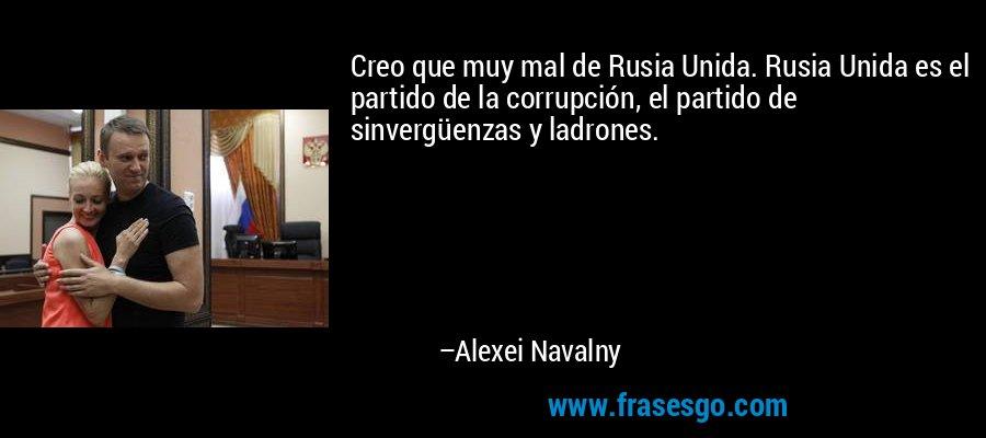Creo que muy mal de Rusia Unida. Rusia Unida es el partido de la corrupción, el partido de sinvergüenzas y ladrones. – Alexei Navalny