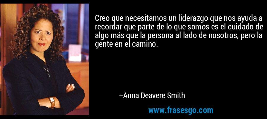 Creo que necesitamos un liderazgo que nos ayuda a recordar que parte de lo que somos es el cuidado de algo más que la persona al lado de nosotros, pero la gente en el camino. – Anna Deavere Smith