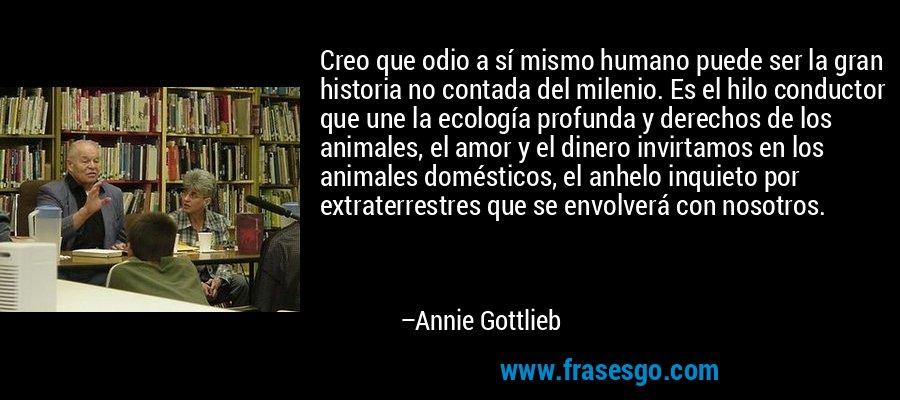 Creo que odio a sí mismo humano puede ser la gran historia no contada del milenio. Es el hilo conductor que une la ecología profunda y derechos de los animales, el amor y el dinero invirtamos en los animales domésticos, el anhelo inquieto por extraterrestres que se envolverá con nosotros. – Annie Gottlieb