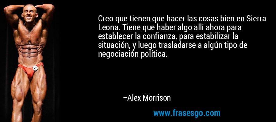 Creo que tienen que hacer las cosas bien en Sierra Leona. Tiene que haber algo allí ahora para establecer la confianza, para estabilizar la situación, y luego trasladarse a algún tipo de negociación política. – Alex Morrison