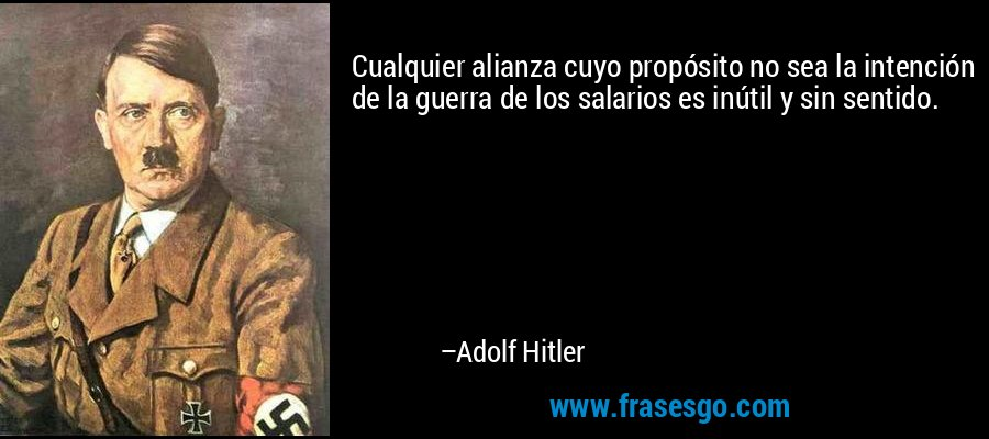 Cualquier alianza cuyo propósito no sea la intención de la guerra de los salarios es inútil y sin sentido. – Adolf Hitler