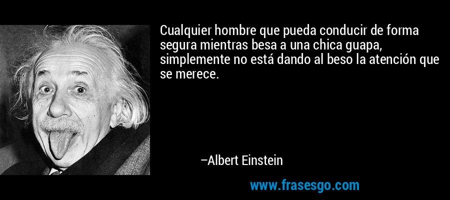 Cualquier hombre que pueda conducir de forma segura mientras besa a una chica guapa, simplemente no está dando al beso la atención que se merece. – Albert Einstein