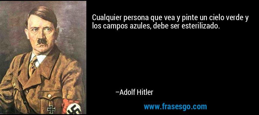 Cualquier persona que vea y pinte un cielo verde y los campos azules, debe ser esterilizado. – Adolf Hitler