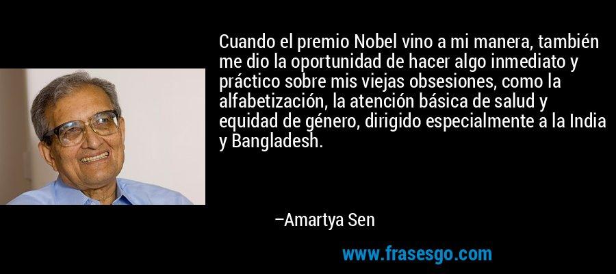 Cuando el premio Nobel vino a mi manera, también me dio la oportunidad de hacer algo inmediato y práctico sobre mis viejas obsesiones, como la alfabetización, la atención básica de salud y equidad de género, dirigido especialmente a la India y Bangladesh. – Amartya Sen