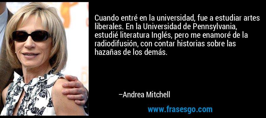 Cuando entré en la universidad, fue a estudiar artes liberales. En la Universidad de Pennsylvania, estudié literatura Inglés, pero me enamoré de la radiodifusión, con contar historias sobre las hazañas de los demás. – Andrea Mitchell
