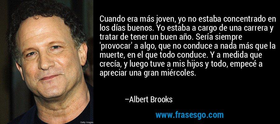 Cuando era más joven, yo no estaba concentrado en los días buenos. Yo estaba a cargo de una carrera y tratar de tener un buen año. Sería siempre 'provocar' a algo, que no conduce a nada más que la muerte, en el que todo conduce. Y a medida que crecía, y luego tuve a mis hijos y todo, empecé a apreciar una gran miércoles. – Albert Brooks