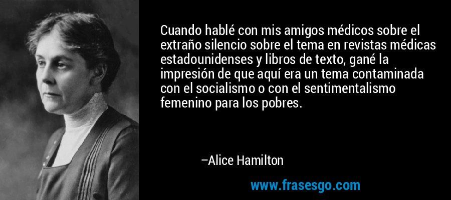 Cuando hablé con mis amigos médicos sobre el extraño silencio sobre el tema en revistas médicas estadounidenses y libros de texto, gané la impresión de que aquí era un tema contaminada con el socialismo o con el sentimentalismo femenino para los pobres. – Alice Hamilton