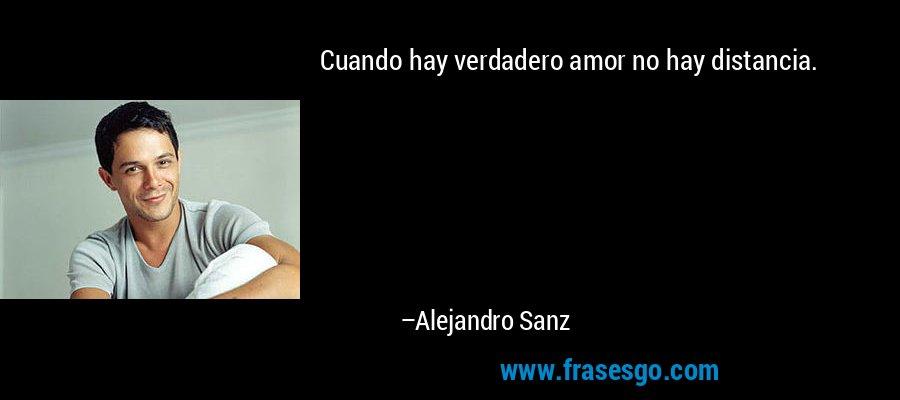 Cuando hay verdadero amor no hay distancia. – Alejandro Sanz