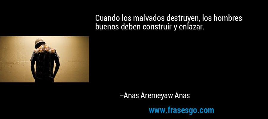 Cuando los malvados destruyen, los hombres buenos deben construir y enlazar. – Anas Aremeyaw Anas