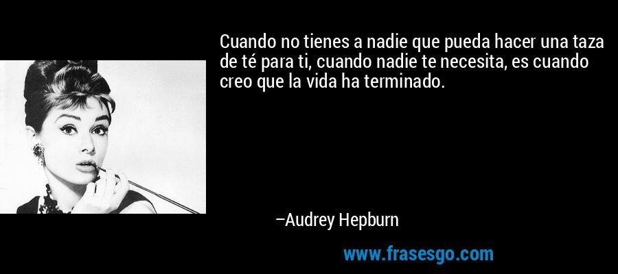 Cuando no tienes a nadie que pueda hacer una taza de té para ti, cuando nadie te necesita, es cuando creo que la vida ha terminado. – Audrey Hepburn