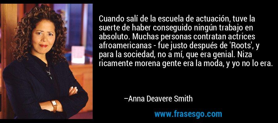 Cuando salí de la escuela de actuación, tuve la suerte de haber conseguido ningún trabajo en absoluto. Muchas personas contratan actrices afroamericanas - fue justo después de 'Roots', y para la sociedad, no a mí, que era genial. Niza ricamente morena gente era la moda, y yo no lo era. – Anna Deavere Smith