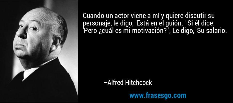Cuando un actor viene a mí y quiere discutir su personaje, le digo, 'Está en el guión. ' Si él dice: 'Pero ¿cuál es mi motivación? ', Le digo,' Su salario. – Alfred Hitchcock