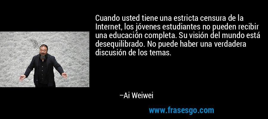 Cuando usted tiene una estricta censura de la Internet, los jóvenes estudiantes no pueden recibir una educación completa. Su visión del mundo está desequilibrado. No puede haber una verdadera discusión de los temas. – Ai Weiwei