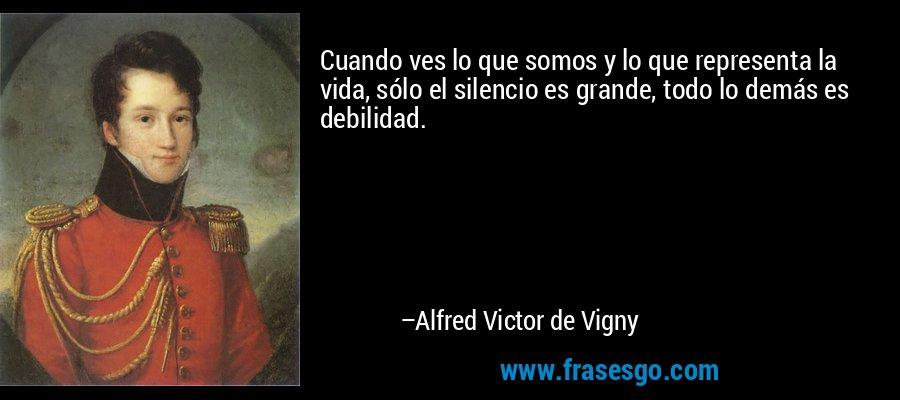 Cuando ves lo que somos y lo que representa la vida, sólo el silencio es grande, todo lo demás es debilidad. – Alfred Victor de Vigny