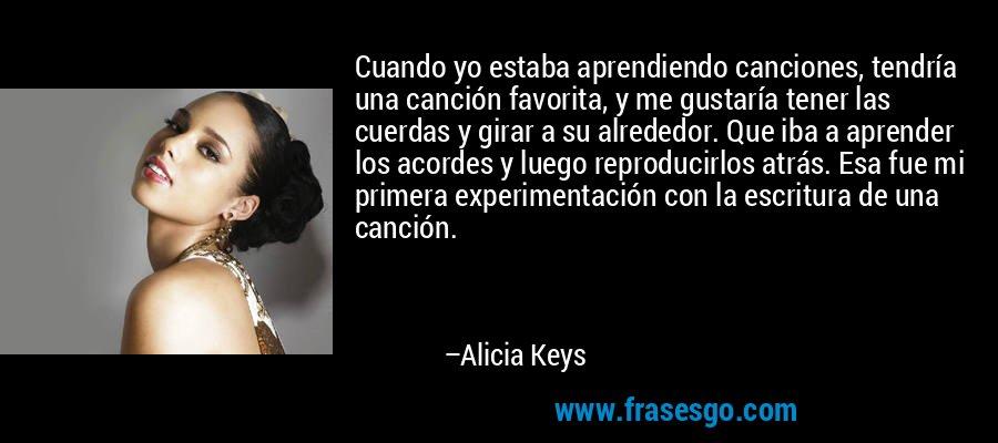 Cuando yo estaba aprendiendo canciones, tendría una canción favorita, y me gustaría tener las cuerdas y girar a su alrededor. Que iba a aprender los acordes y luego reproducirlos atrás. Esa fue mi primera experimentación con la escritura de una canción. – Alicia Keys