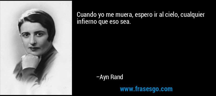 Cuando yo me muera, espero ir al cielo, cualquier infierno que eso sea. – Ayn Rand