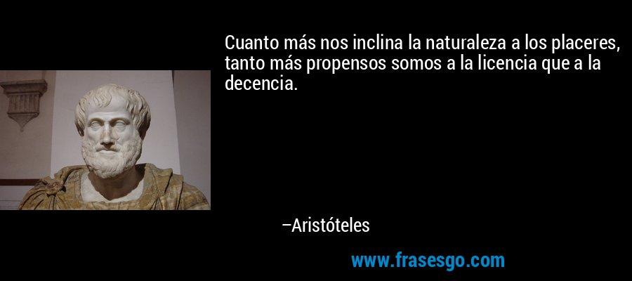 Cuanto más nos inclina la naturaleza a los placeres, tanto más propensos somos a la licencia que a la decencia. – Aristóteles