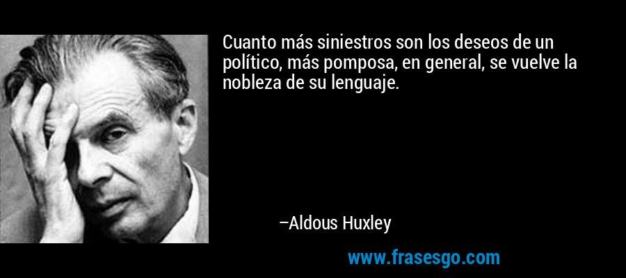 Cuanto más siniestros son los deseos de un político, más pomposa, en general, se vuelve la nobleza de su lenguaje. – Aldous Huxley