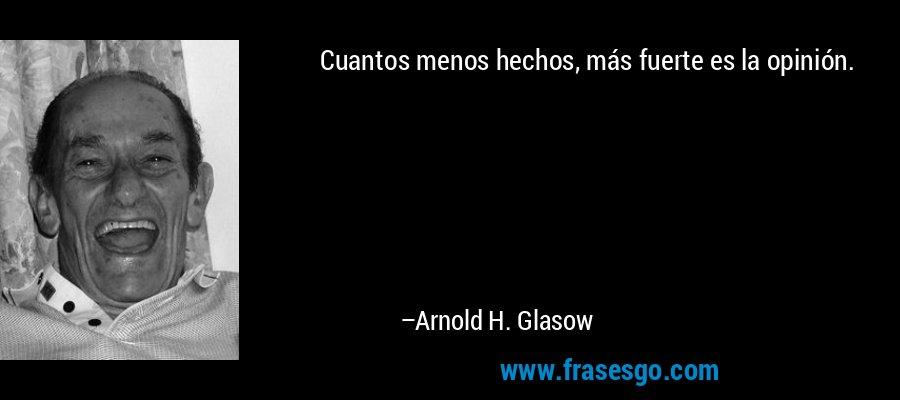 Cuantos menos hechos, más fuerte es la opinión. – Arnold H. Glasow