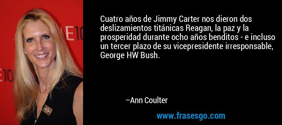 Cuatro años de Jimmy Carter nos dieron dos deslizamientos titánicas Reagan, la paz y la prosperidad durante ocho años benditos - e incluso un tercer plazo de su vicepresidente irresponsable, George HW Bush. – Ann Coulter