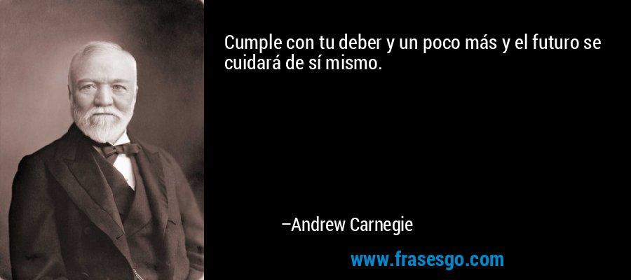 Cumple con tu deber y un poco más y el futuro se cuidará de sí mismo. – Andrew Carnegie