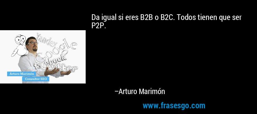Da igual si eres B2B o B2C. Todos tienen que ser P2P. – Arturo Marimón